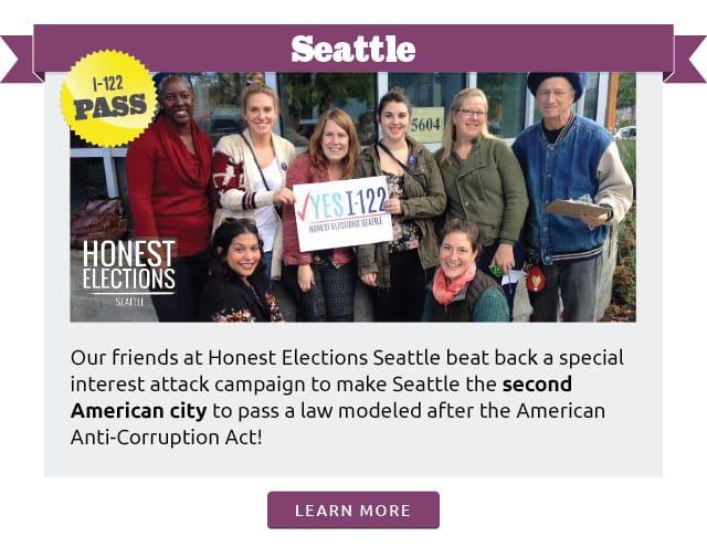 Seattle:Our friends at Honest Elections Seattle beat back a special interest attack campaign to make Seattle the second major American city to pass a law modeled after the American Anti-Corruption Act!Learn more at www.represent.us/2015victory