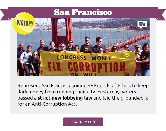San Francisco:Represent San Francisco joined SF Friends of Ethics to keep dark money from running their city. Yesterday, voters passed a strict new lobbying law and laid the groundwork for an Anti-Corruption Act.Learn more at www.represent.us/2015victory